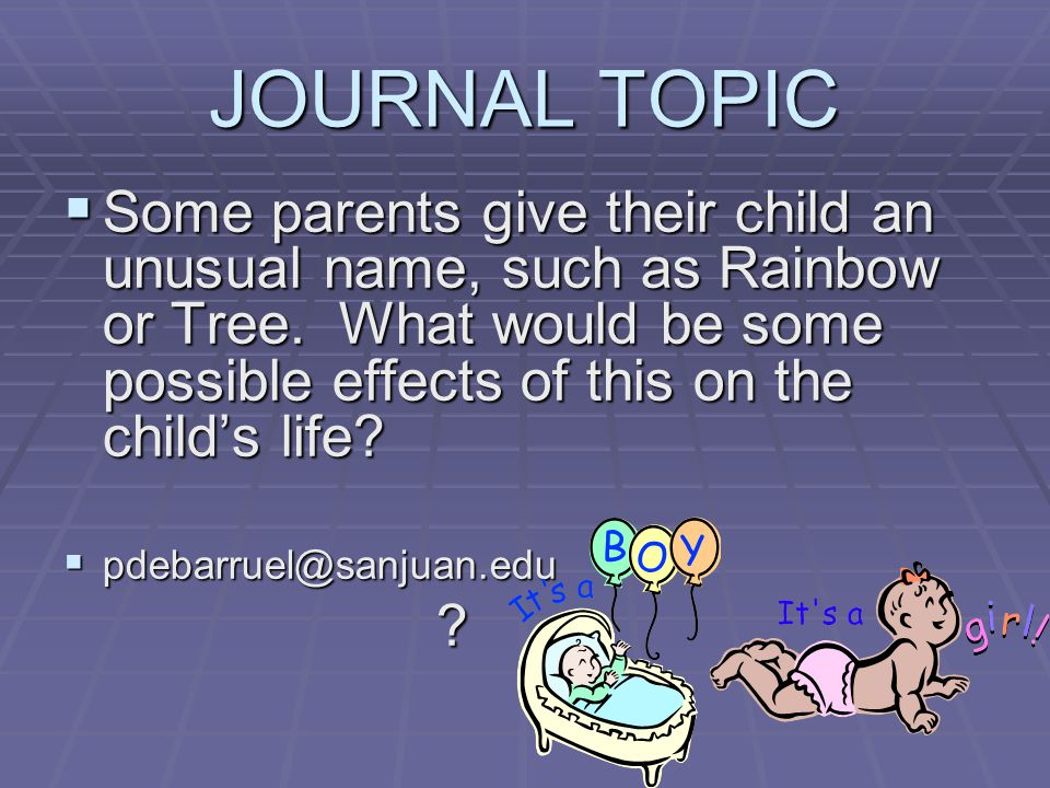 JOURNAL TOPIC Some parents give their child an unusual name, such as Rainbow or Tree.