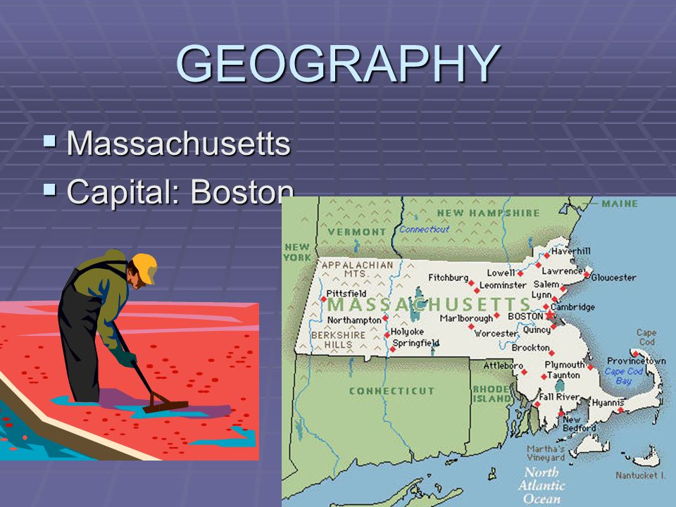 GEOGRAPHY Massachusetts Massachusetts Capital: Boston Capital: Boston