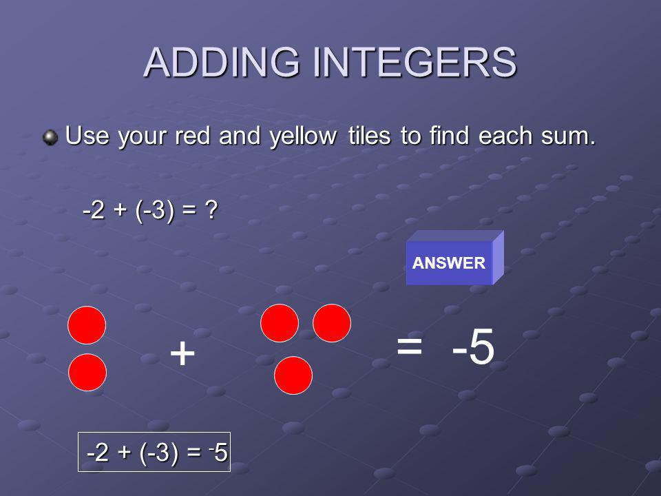 ADDING INTEGERS Use your red and yellow tiles to find each sum. -2 + (-3) = ? -2 + (-3) = ? ANSWER + = -5 -2 + (-3) = - 5