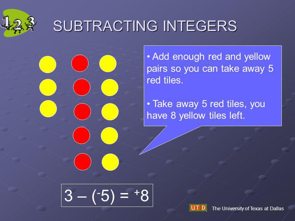 SUBTRACTING INTEGERS The University of Texas at Dallas Add enough red and yellow pairs so you can take away 5 red tiles. Take away 5 red tiles, you ha