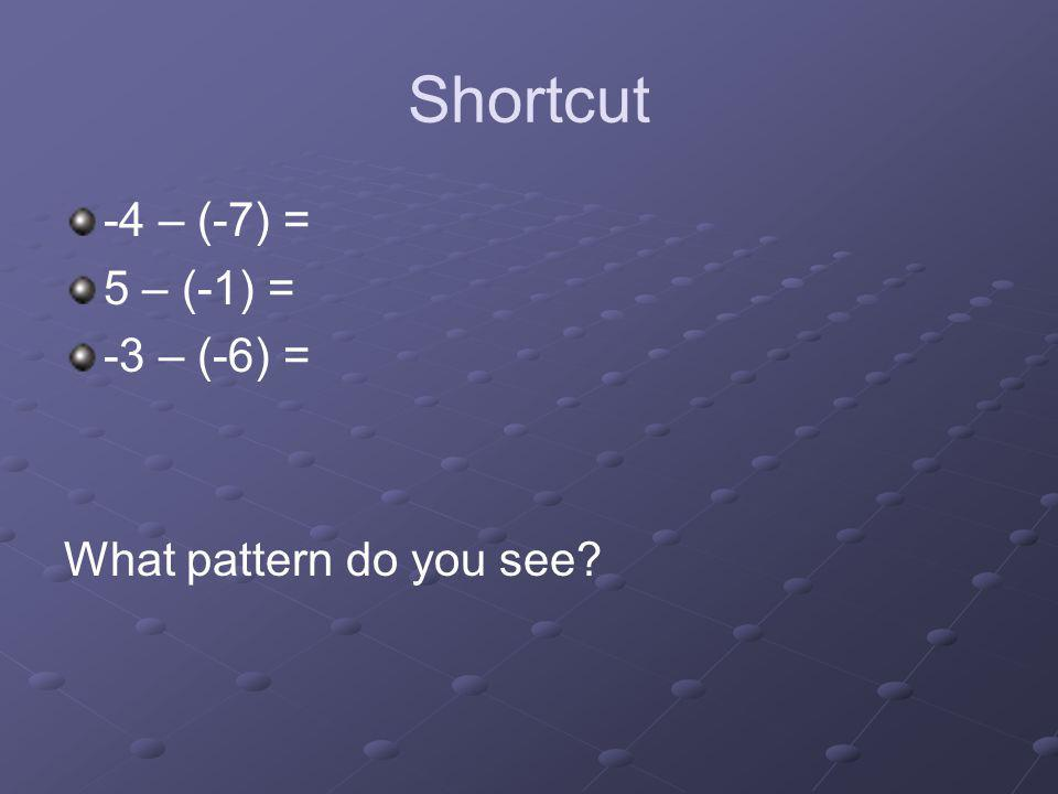 Shortcut -4 – (-7) = 5 – (-1) = -3 – (-6) = What pattern do you see?