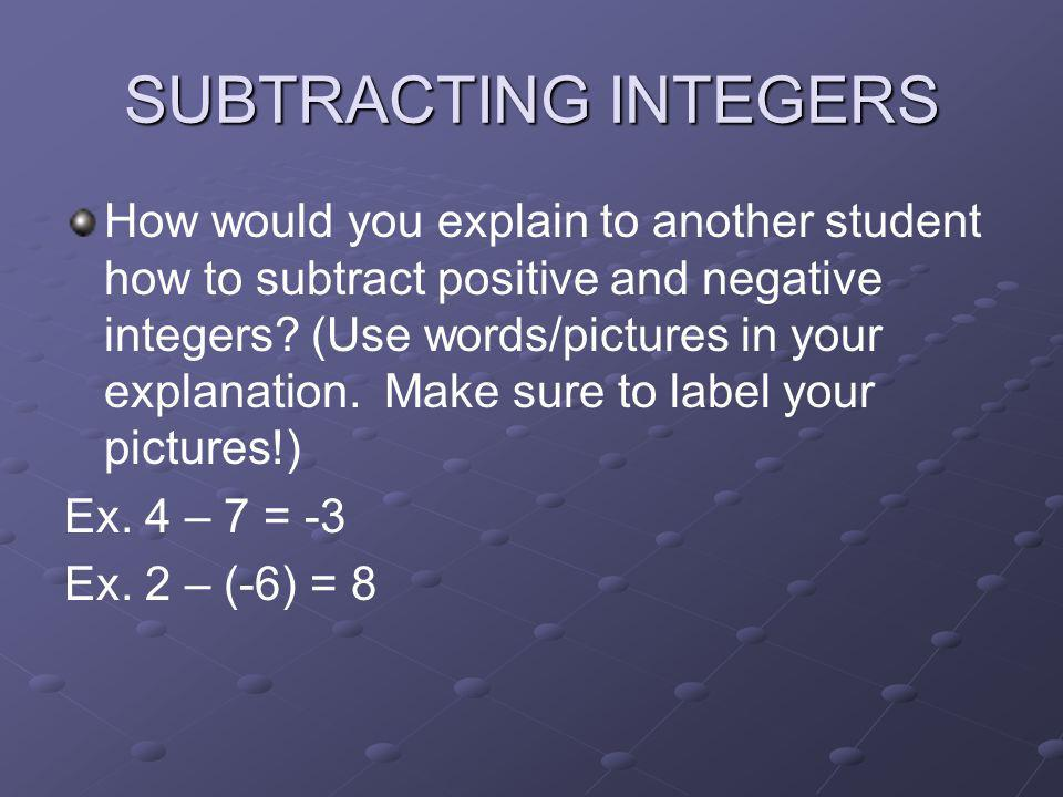 SUBTRACTING INTEGERS How would you explain to another student how to subtract positive and negative integers? (Use words/pictures in your explanation.
