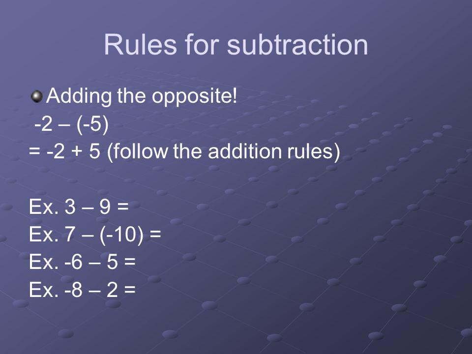 Rules for subtraction Adding the opposite! -2 – (-5) = -2 + 5 (follow the addition rules) Ex. 3 – 9 = Ex. 7 – (-10) = Ex. -6 – 5 = Ex. -8 – 2 =