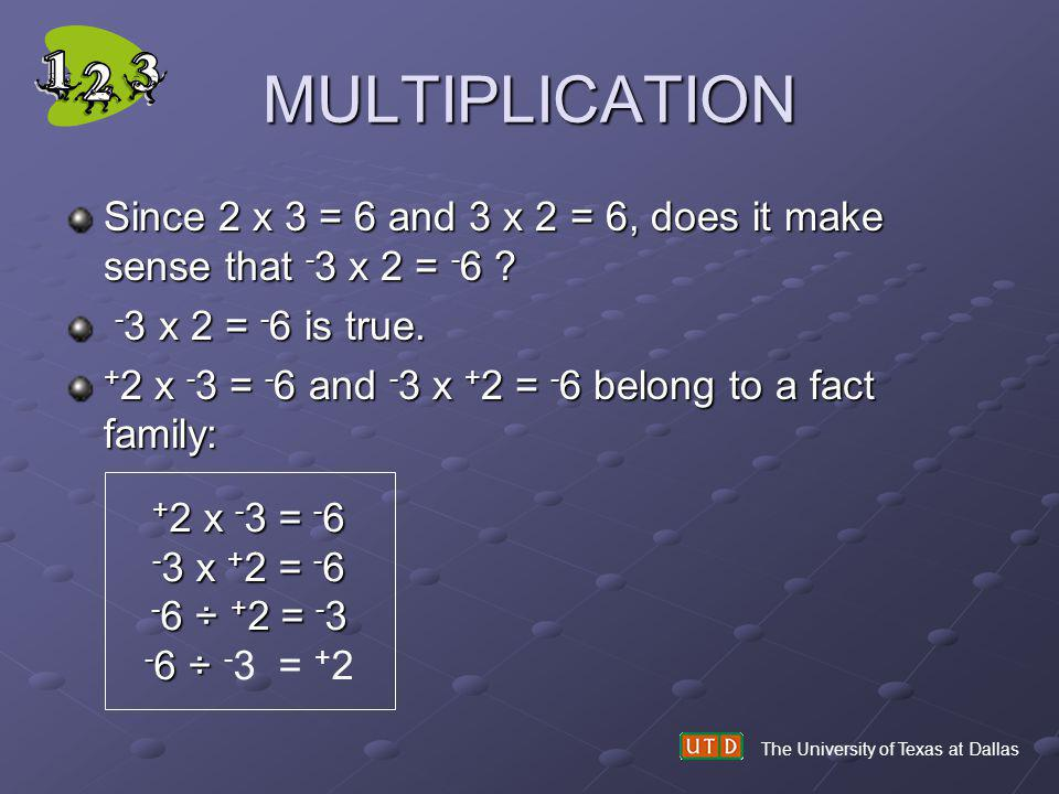 MULTIPLICATION Since 2 x 3 = 6 and 3 x 2 = 6, does it make sense that - 3 x 2 = - 6 ? - 3 x 2 = - 6 is true. - 3 x 2 = - 6 is true. + 2 x - 3 = - 6 an