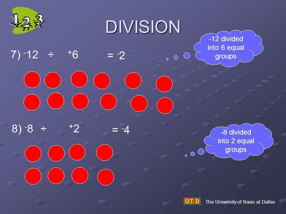 DIVISION The University of Texas at Dallas 7) - 12 ÷ + 6 = - 2 8) - 8 ÷ + 2 = - 4 -8 divided into 2 equal groups -12 divided into 6 equal groups