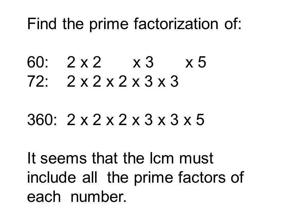 Find the prime factorization of: 60: 2 x 2 x 3 x 5 72: 2 x 2 x 2 x 3 x 3 360: 2 x 2 x 2 x 3 x 3 x 5 It seems that the lcm must include all the prime f
