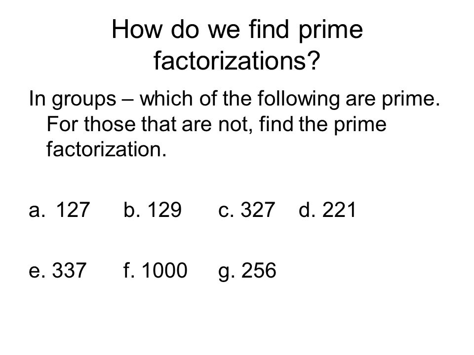 How do we find prime factorizations? In groups – which of the following are prime. For those that are not, find the prime factorization. a.127b. 129c.