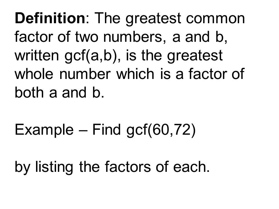 Definition: The greatest common factor of two numbers, a and b, written gcf(a,b), is the greatest whole number which is a factor of both a and b. Exam