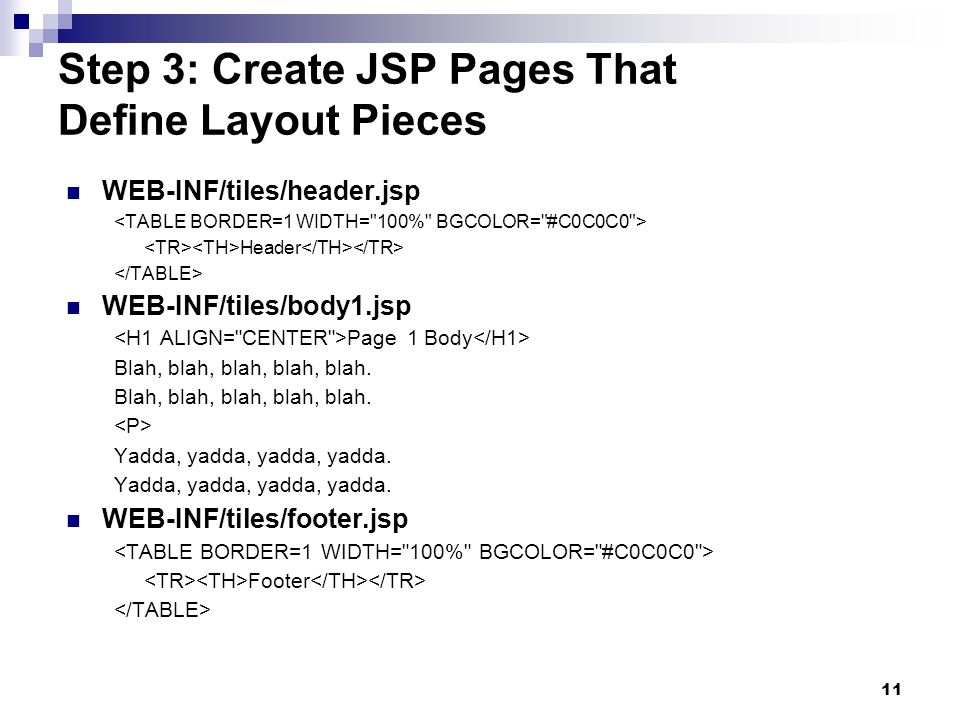 11 Step 3: Create JSP Pages That Define Layout Pieces WEB-INF/tiles/header.jsp Header WEB-INF/tiles/body1.jsp Page 1 Body Blah, blah, blah, blah, blah.