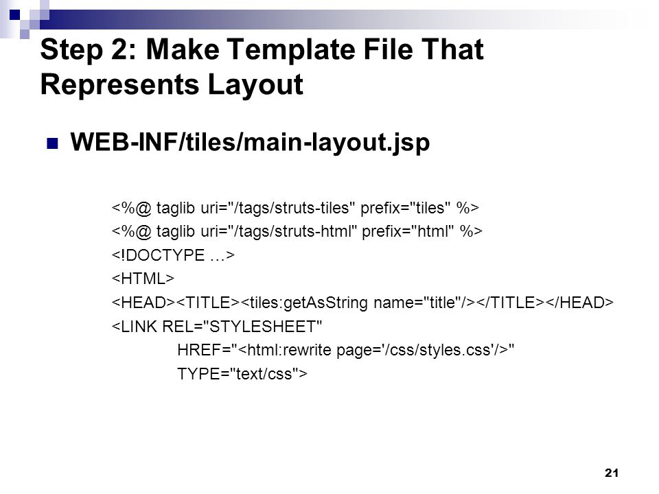 21 Step 2: Make Template File That Represents Layout WEB-INF/tiles/main-layout.jsp <LINK REL= STYLESHEET HREF= TYPE= text/css >