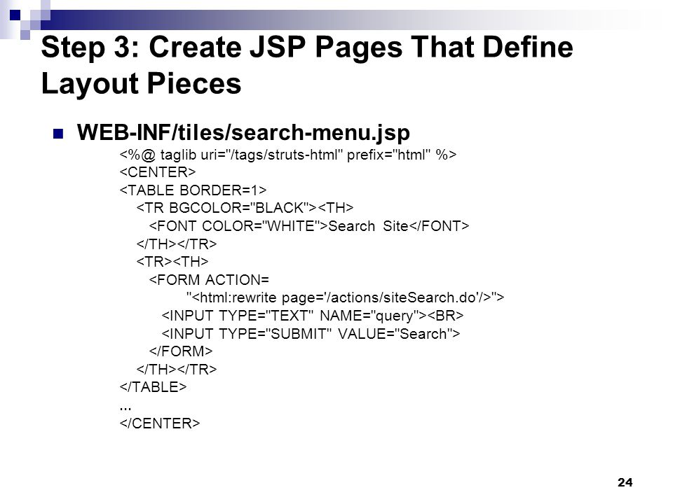 24 Step 3: Create JSP Pages That Define Layout Pieces WEB-INF/tiles/search-menu.jsp Search Site <FORM ACTION= >...