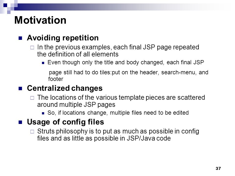 37 Motivation Avoiding repetition In the previous examples, each final JSP page repeated the definition of all elements Even though only the title and body changed, each final JSP page still had to do tiles:put on the header, search-menu, and footer Centralized changes The locations of the various template pieces are scattered around multiple JSP pages So, if locations change, multiple files need to be edited Usage of config files Struts philosophy is to put as much as possible in config files and as little as possible in JSP/Java code