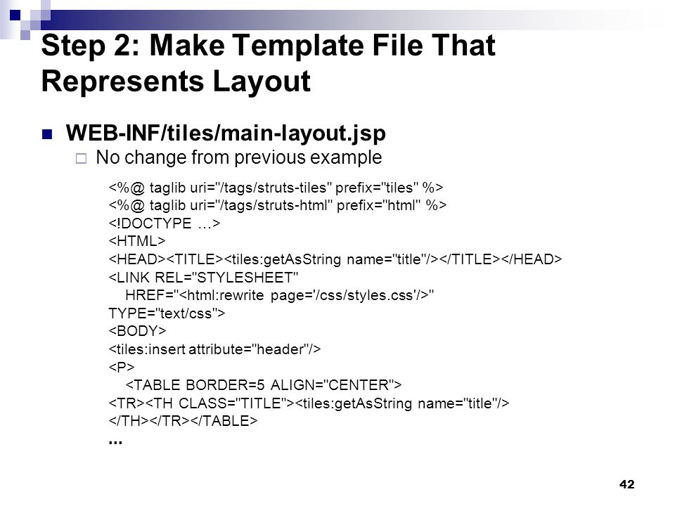42 Step 2: Make Template File That Represents Layout WEB-INF/tiles/main-layout.jsp No change from previous example <LINK REL= STYLESHEET HREF= TYPE= text/css >...