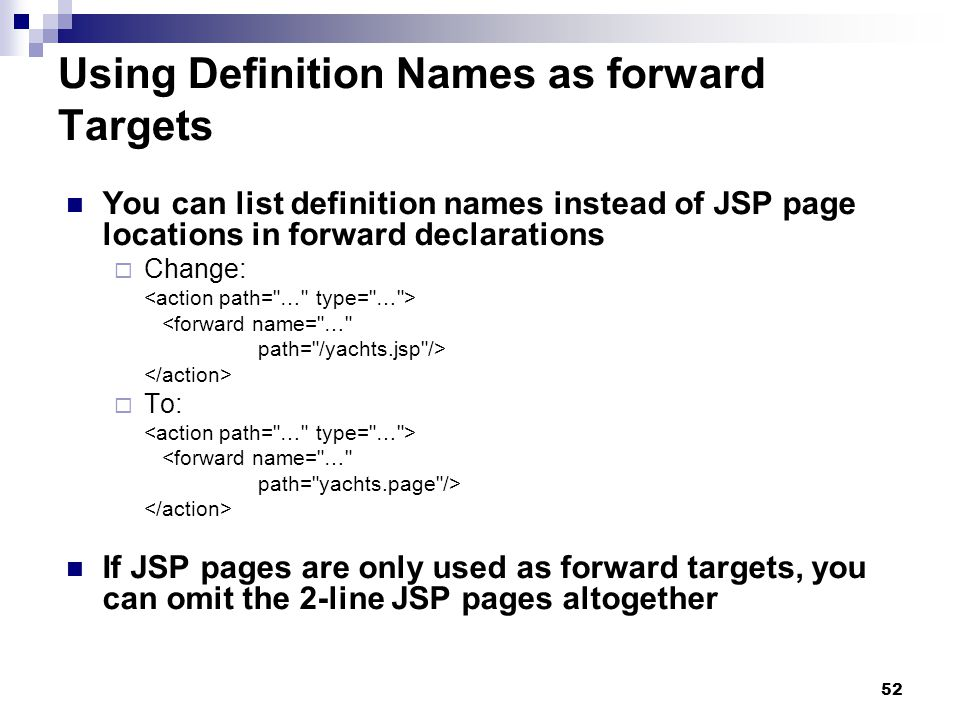 52 Using Definition Names as forward Targets You can list definition names instead of JSP page locations in forward declarations Change: <forward name= … path= /yachts.jsp /> To: <forward name= … path= yachts.page /> If JSP pages are only used as forward targets, you can omit the 2-line JSP pages altogether