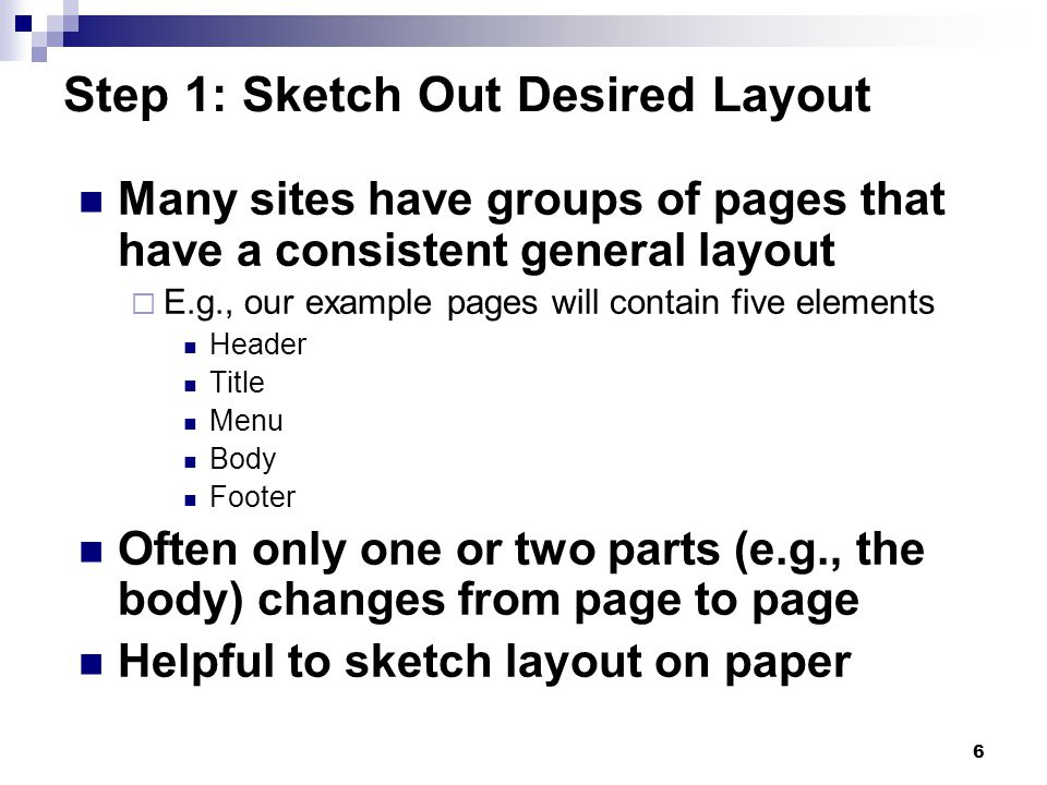 6 Step 1: Sketch Out Desired Layout Many sites have groups of pages that have a consistent general layout E.g., our example pages will contain five elements Header Title Menu Body Footer Often only one or two parts (e.g., the body) changes from page to page Helpful to sketch layout on paper