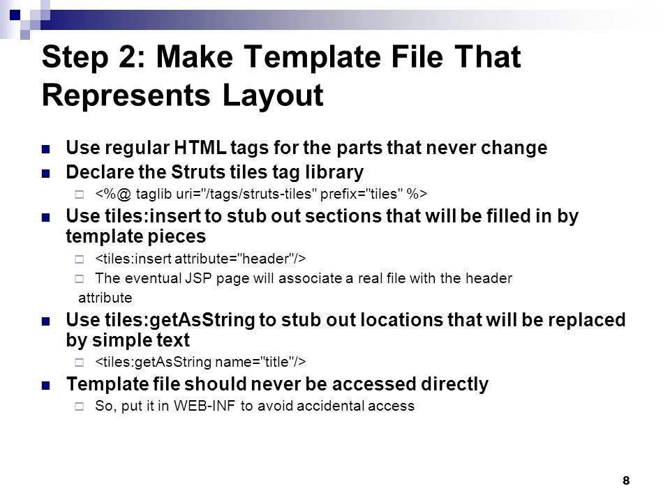 8 Step 2: Make Template File That Represents Layout Use regular HTML tags for the parts that never change Declare the Struts tiles tag library Use tiles:insert to stub out sections that will be filled in by template pieces The eventual JSP page will associate a real file with the header attribute Use tiles:getAsString to stub out locations that will be replaced by simple text Template file should never be accessed directly So, put it in WEB-INF to avoid accidental access