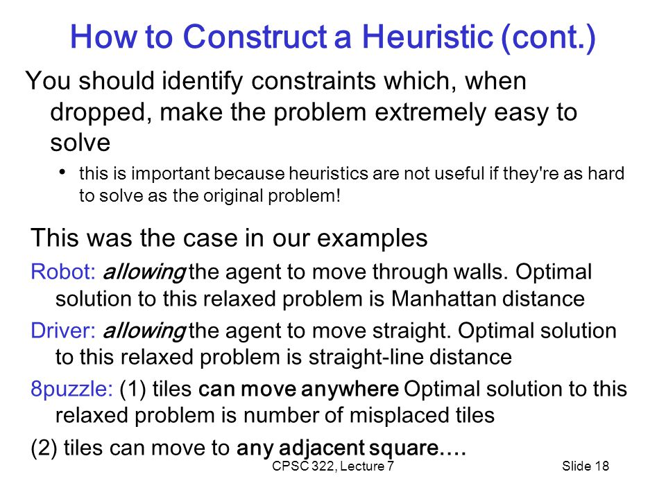 CPSC 322, Lecture 7Slide 18 How to Construct a Heuristic (cont.) You should identify constraints which, when dropped, make the problem extremely easy to solve this is important because heuristics are not useful if they re as hard to solve as the original problem.