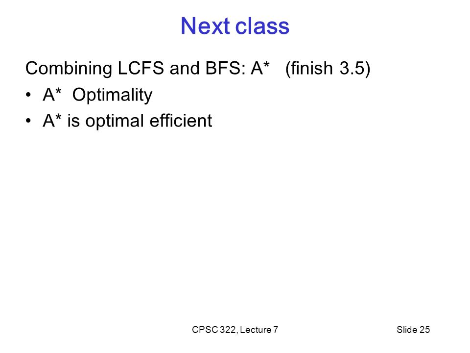 CPSC 322, Lecture 7Slide 25 Next class Combining LCFS and BFS: A* (finish 3.5) A* Optimality A* is optimal efficient