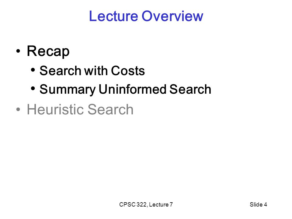 CPSC 322, Lecture 7Slide 4 Lecture Overview Recap Search with Costs Summary Uninformed Search Heuristic Search