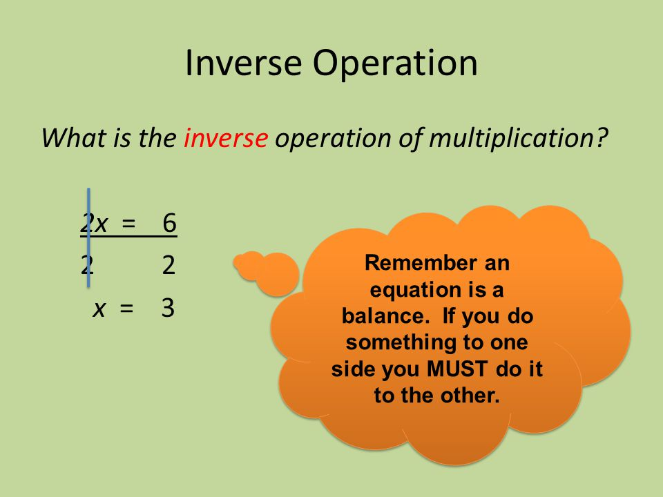 Inverse Operation What is the inverse operation of multiplication? 2x = 6 2 2 x = 3 Remember an equation is a balance. If you do something to one side