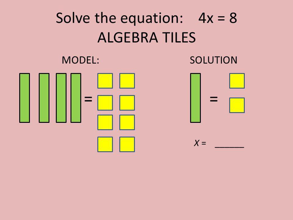 Solve the equation: 4x = 8 ALGEBRA TILES MODEL: = SOLUTION = X = ______