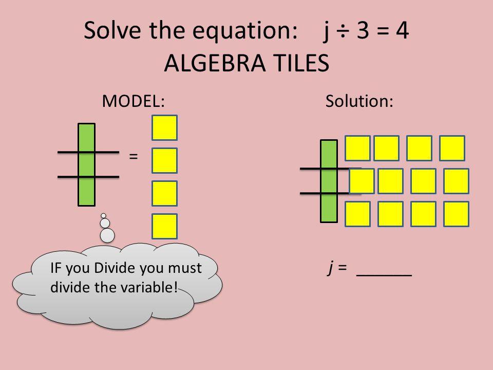 Solve the equation: j ÷ 3 = 4 ALGEBRA TILES MODEL: = Solution: j = ______ IF you Divide you must divide the variable!