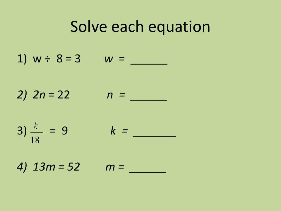 Solve each equation 1)w ÷ 8 = 3 w = ______ 2)2n = 22 n = ______ 3) = 9 k = _______ 4) 13m = 52 m = ______