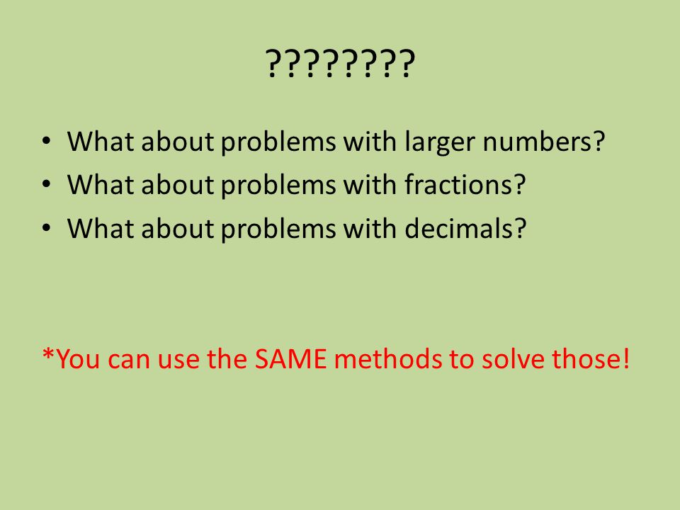 ???????? What about problems with larger numbers? What about problems with fractions? What about problems with decimals? *You can use the SAME methods