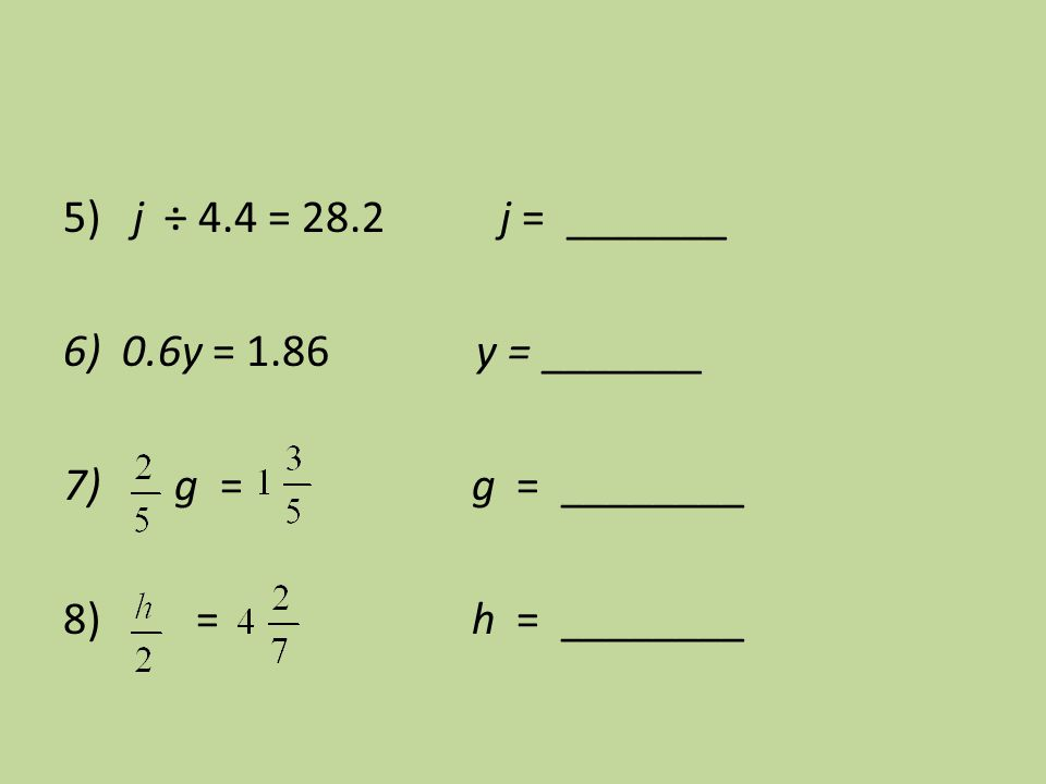 5) j ÷ 4.4 = 28.2 j = _______ 6) 0.6y = 1.86 y = _______ 7) g = g = ________ 8) = h = ________