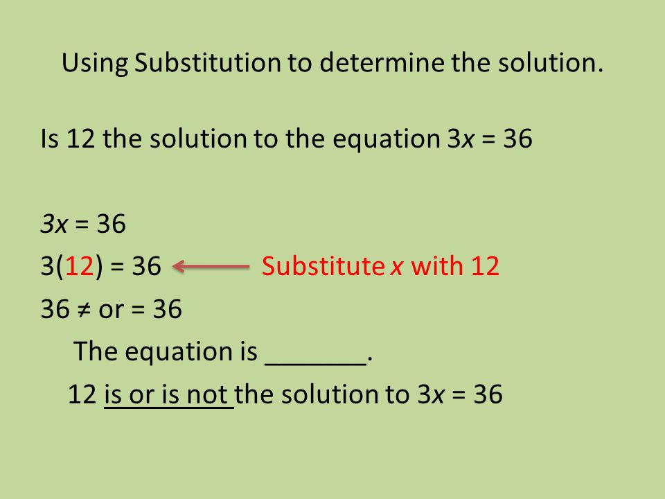 Using Substitution to determine the solution. Is 12 the solution to the equation 3x = 36 3x = 36 3(12) = 36 Substitute x with 12 36 or = 36 The equati