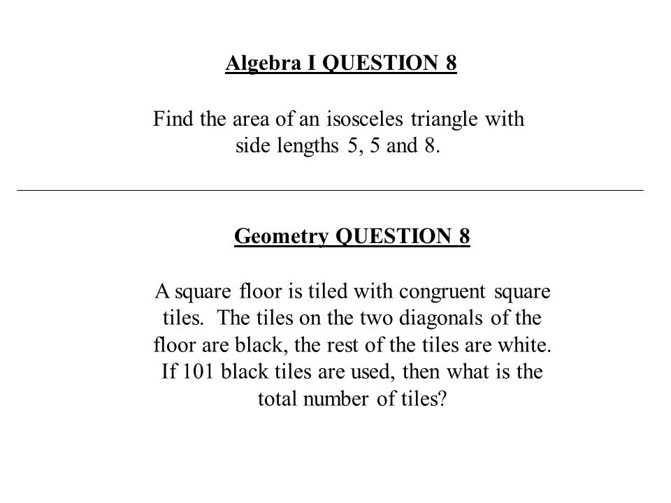 Find the area of an isosceles triangle with side lengths 5, 5 and 8. Algebra I QUESTION 8 A square floor is tiled with congruent square tiles. The til