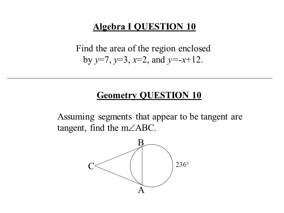 Find the area of the region enclosed by y=7, y=3, x=2, and y=-x+12. Algebra I QUESTION 10 Assuming segments that appear to be tangent are tangent, fin