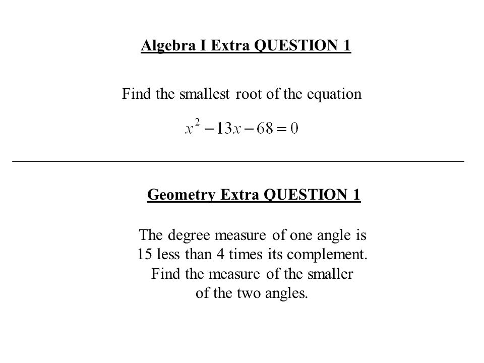 Algebra I Extra QUESTION 1 Geometry Extra QUESTION 1 Find the smallest root of the equation The degree measure of one angle is 15 less than 4 times it