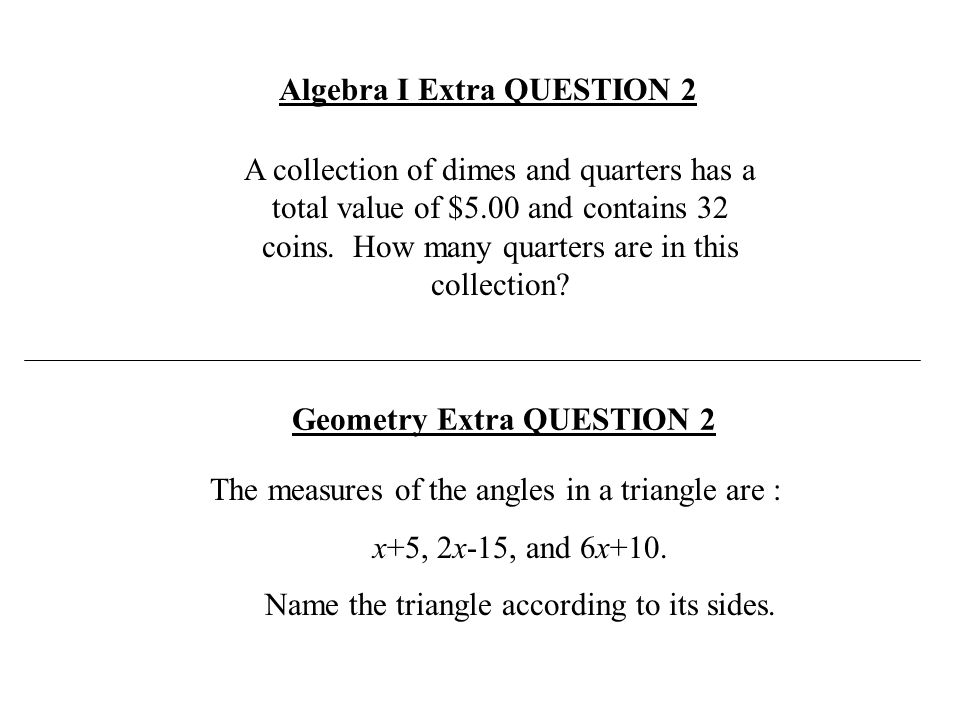Algebra I Extra QUESTION 2 The measures of the angles in a triangle are : x+5, 2x-15, and 6x+10. Name the triangle according to its sides. Geometry Ex