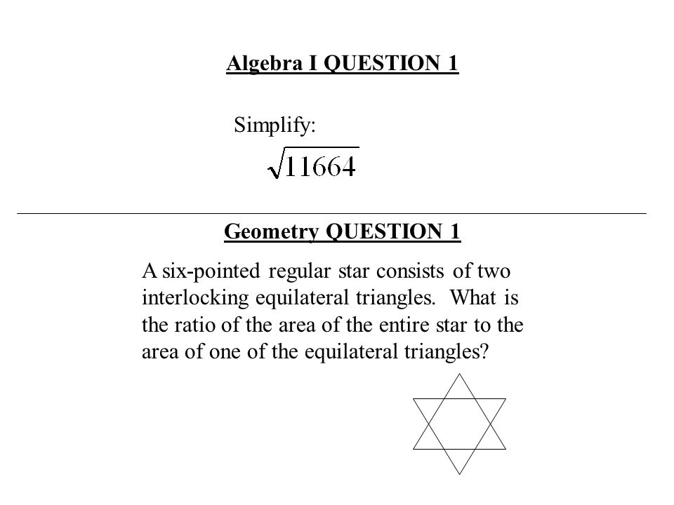 Simplify: Algebra I QUESTION 1 A six-pointed regular star consists of two interlocking equilateral triangles. What is the ratio of the area of the ent