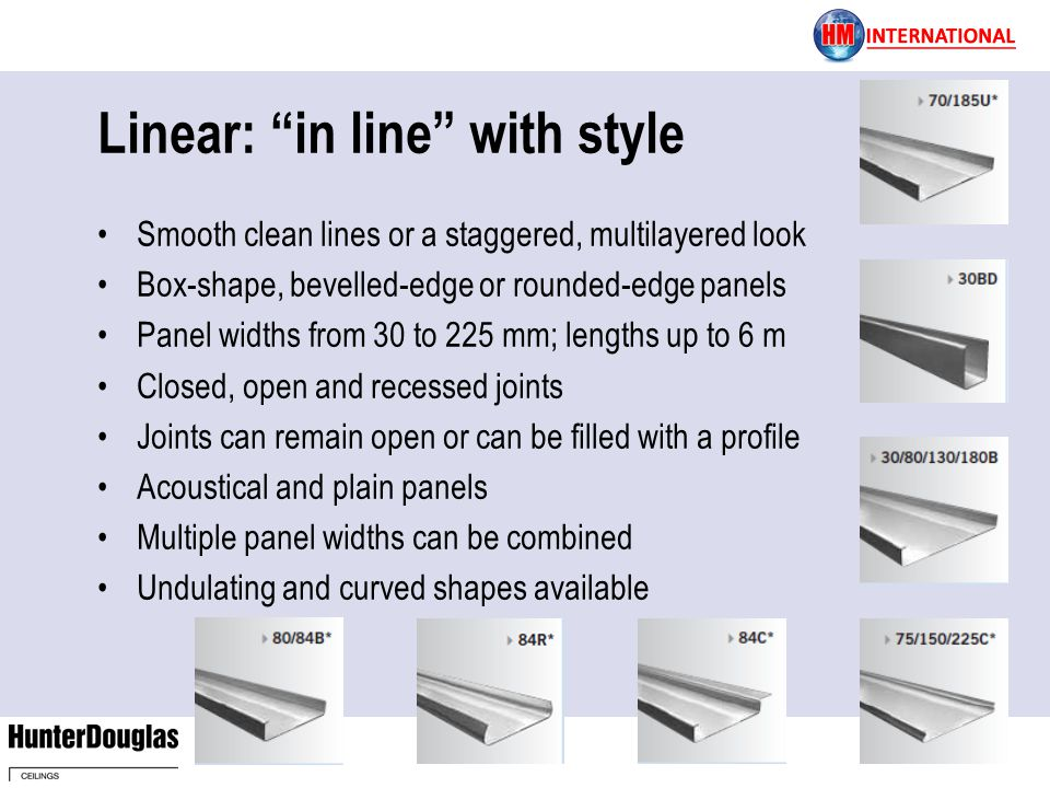 Linear: in line with style Smooth clean lines or a staggered, multilayered look Box-shape, bevelled-edge or rounded-edge panels Panel widths from 30 to 225 mm; lengths up to 6 m Closed, open and recessed joints Joints can remain open or can be filled with a profile Acoustical and plain panels Multiple panel widths can be combined Undulating and curved shapes available
