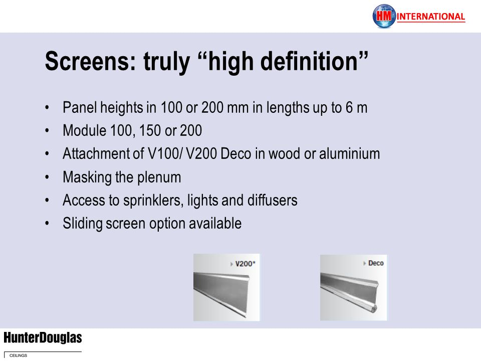 Screens: truly high definition Panel heights in 100 or 200 mm in lengths up to 6 m Module 100, 150 or 200 Attachment of V100/ V200 Deco in wood or alu