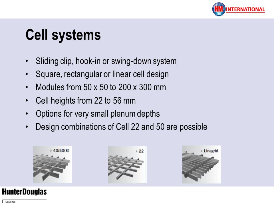 Cell systems Sliding clip, hook-in or swing-down system Square, rectangular or linear cell design Modules from 50 x 50 to 200 x 300 mm Cell heights from 22 to 56 mm Options for very small plenum depths Design combinations of Cell 22 and 50 are possible