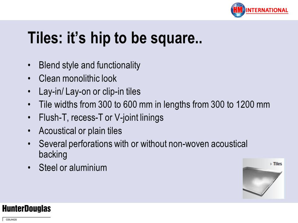 Tiles: its hip to be square.. Blend style and functionality Clean monolithic look Lay-in/ Lay-on or clip-in tiles Tile widths from 300 to 600 mm in le