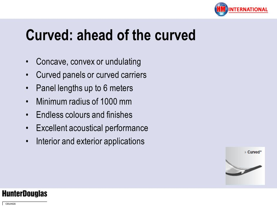 Curved: ahead of the curved Concave, convex or undulating Curved panels or curved carriers Panel lengths up to 6 meters Minimum radius of 1000 mm Endless colours and finishes Excellent acoustical performance Interior and exterior applications