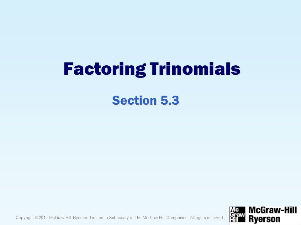 Copyright © 2010 McGraw-Hill Ryerson Limited, a Subsidiary of The McGraw-Hill Companies. All rights reserved. Factoring Trinomials Section 5.3
