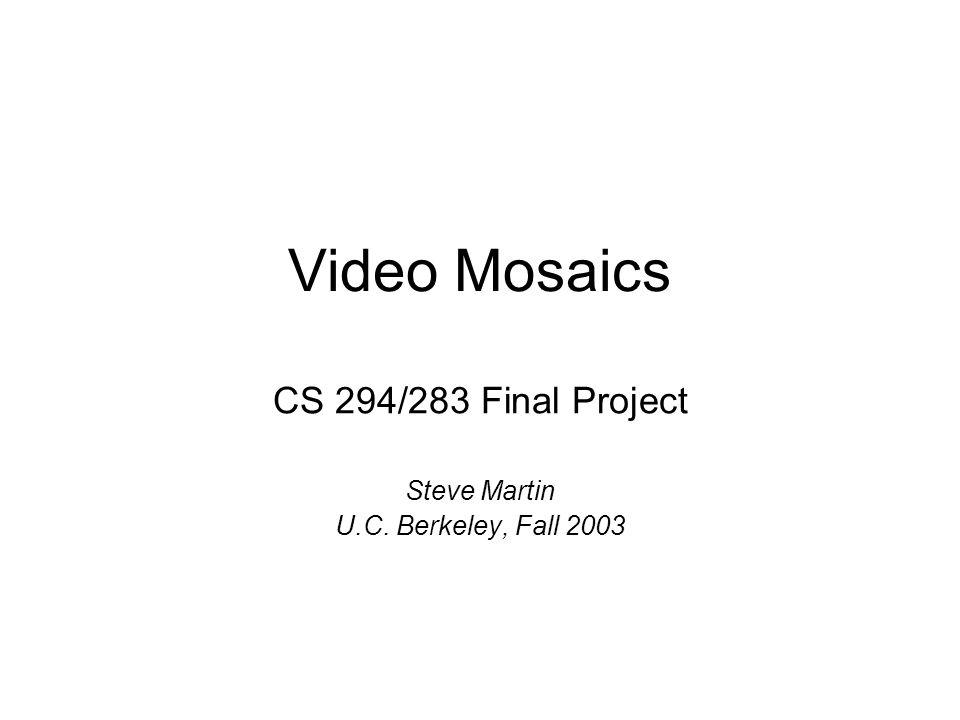 Video Mosaics CS 294/283 Final Project Steve Martin U.C. Berkeley, Fall 2003