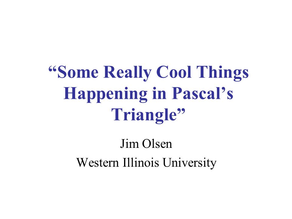 Some Really Cool Things Happening in Pascals Triangle Jim Olsen Western Illinois University