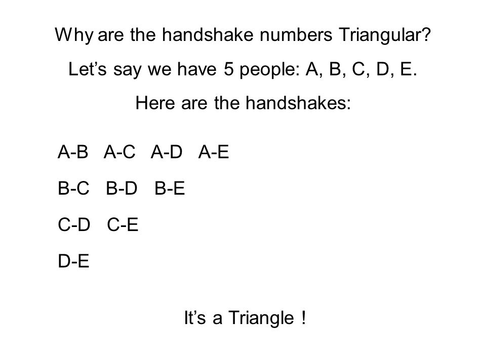 A-B A-C A-D A-E D-E B-C B-D B-E C-D C-E Why are the handshake numbers Triangular? Lets say we have 5 people: A, B, C, D, E. Here are the handshakes: I