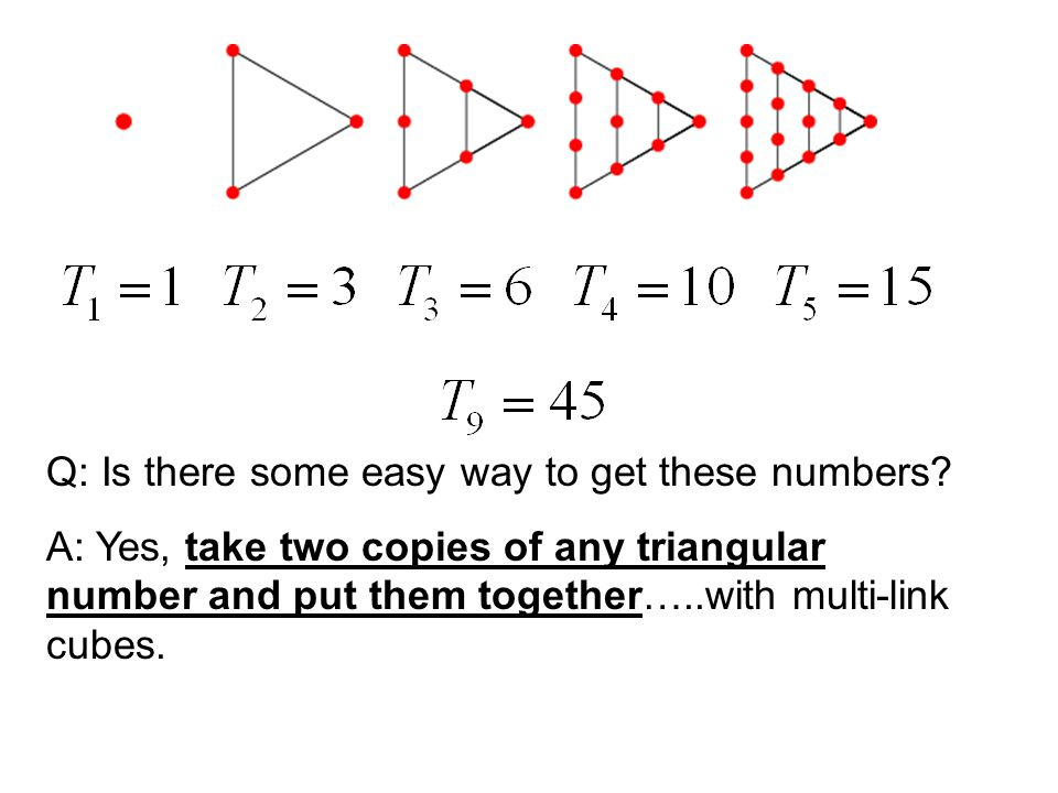 Q: Is there some easy way to get these numbers? A: Yes, take two copies of any triangular number and put them together…..with multi-link cubes.