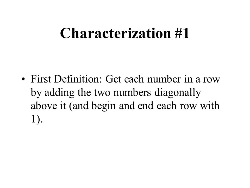 Characterization #1 First Definition: Get each number in a row by adding the two numbers diagonally above it (and begin and end each row with 1).