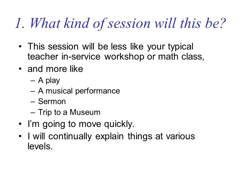1. What kind of session will this be? This session will be less like your typical teacher in-service workshop or math class, and more like –A play –A