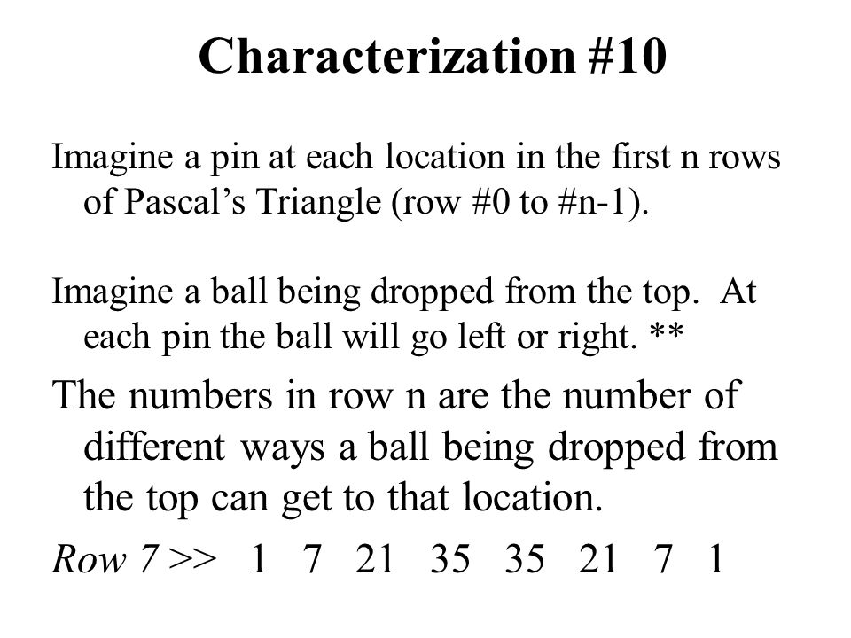 Characterization #10 Imagine a ball being dropped from the top. At each pin the ball will go left or right. ** The numbers in row n are the number of