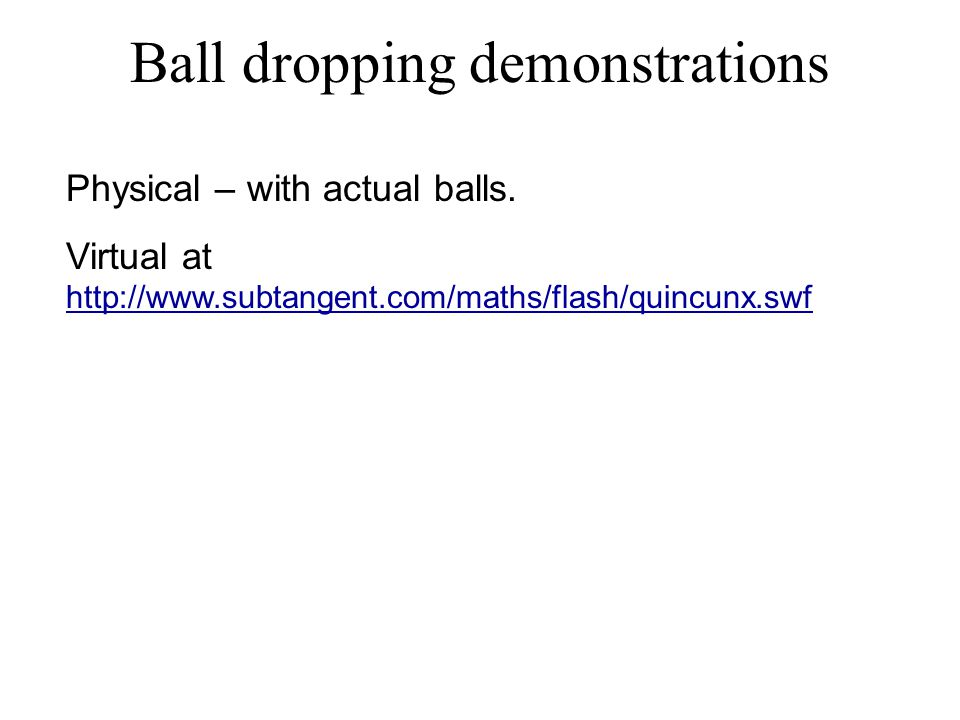 Ball dropping demonstrations Physical – with actual balls. Virtual at http://www.subtangent.com/maths/flash/quincunx.swf http://www.subtangent.com/mat