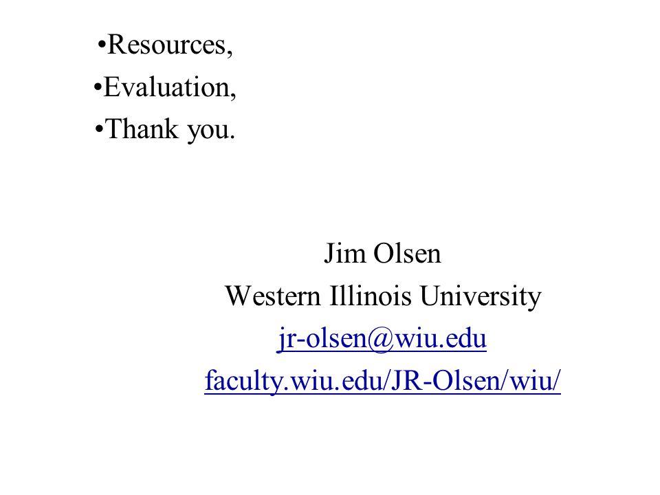Jim Olsen Western Illinois University jr-olsen@wiu.edu faculty.wiu.edu/JR-Olsen/wiu/ Resources, Evaluation, Thank you.